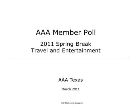 ACE Marketing Research AAA Member Poll 2011 Spring Break Travel and Entertainment AAA Texas March 2011.