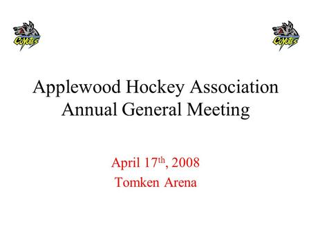 Applewood Hockey Association Annual General Meeting April 17 th, 2008 Tomken Arena.