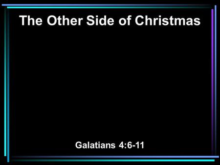 The Other Side of Christmas Galatians 4:6-11. 6 And because ye are sons, God hath sent forth the Spirit of his Son into your hearts, crying, Abba, Father.