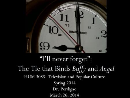 Ill never forget: The Tie that Binds Buffy and Angel HUM 3085: Television and Popular Culture Spring 2014 Dr. Perdigao March 26, 2014.