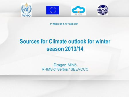 1 st MEDCOF & 10 st SEECOF Sources for Climate outlook for winter season 2013/14 Dragan Mihić RHMS of Serbia / SEEVCCC.