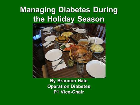 Managing Diabetes During the Holiday Season By Brandon Hale Operation Diabetes P1 Vice-Chair.