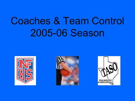 Coaches & Team Control 2005-06 Season. Coaches What do coaches want from officials? –Know the rules –Hustle / Position –Listen to them talk Study the.