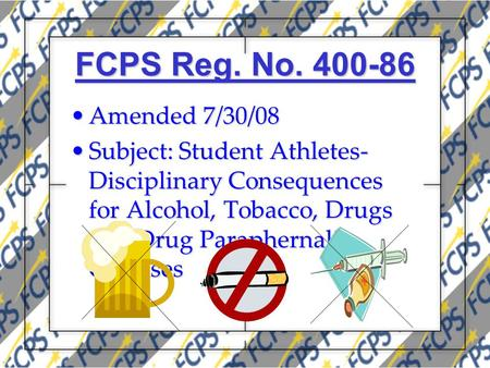 FCPS Reg. No. 400-86 Amended 7/30/08Amended 7/30/08 Subject: Student Athletes- Disciplinary Consequences for Alcohol, Tobacco, Drugs and Drug Paraphernalia.