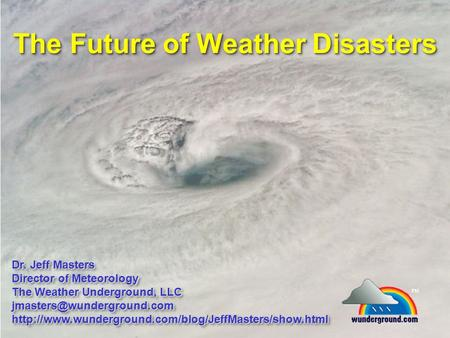 The Future of Weather Disasters Dr. Jeff Masters Director of Meteorology The Weather Underground, LLC
