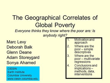 The Geographical Correlates of Global Poverty Everyone thinks they know where the poor are: Is anybody right? Marc Levy Deborah Balk Glenn Deane Adam Storeygard.