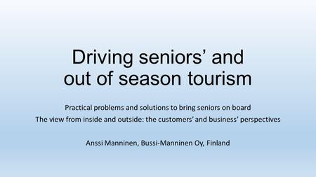 Driving seniors and out of season tourism Practical problems and solutions to bring seniors on board The view from inside and outside: the customers and.