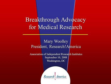 Breakthrough Advocacy for Medical Research Mary Woolley President, Research!America Association of Independent Research Institutes September 10, 2008 Washington,