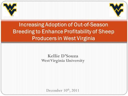 Kellie DSouza West Virginia University December 10 th, 2011 Increasing Adoption of Out-of-Season Breeding to Enhance Profitability of Sheep Producers in.