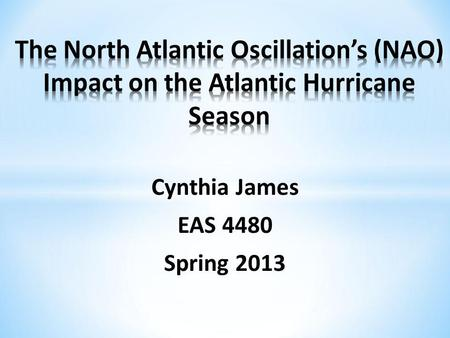 Cynthia James EAS 4480 Spring 2013. North Atlantic Oscillation (NAO) Data Methods Univariate Statistics Bivariate Statistics Time Series Analysis Conclusions.