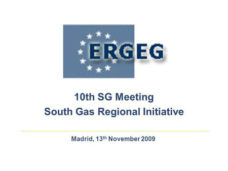 Madrid, 13 th November 2009 10th SG Meeting South Gas Regional Initiative.