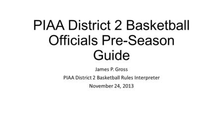PIAA District 2 Basketball Officials Pre-Season Guide James P. Gross PIAA District 2 Basketball Rules Interpreter November 24, 2013.