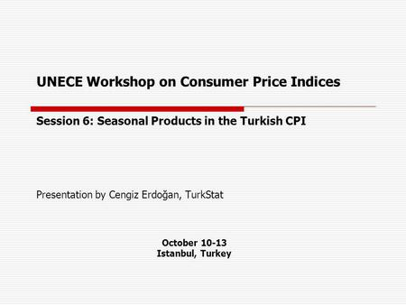 UNECE Workshop on Consumer Price Indices Session 6: Seasonal Products in the Turkish CPI Presentation by Cengiz Erdoğan, TurkStat October 10-13 Istanbul,