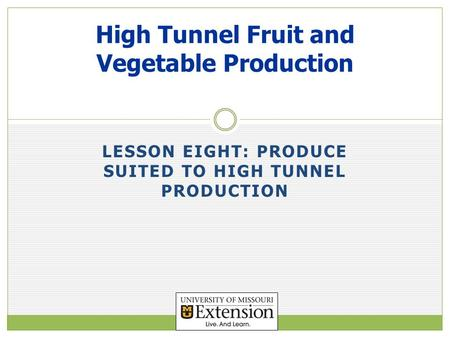 LESSON EIGHT: PRODUCE SUITED TO HIGH TUNNEL PRODUCTION High Tunnel Fruit and Vegetable Production.