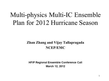 Multi-physics Multi-IC Ensemble Plan for 2012 Hurricane Season Zhan Zhang and Vijay Tallapragada NCEP/EMC HFIP Regional Ensemble Conference Call March.
