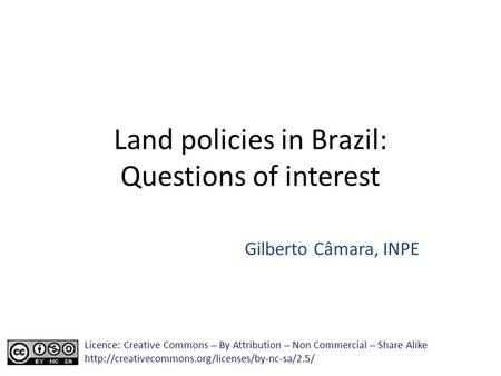 Land policies in Brazil: Questions of interest Gilberto Câmara, INPE Licence: Creative Commons ̶̶̶̶ By Attribution ̶̶̶̶ Non Commercial ̶̶̶̶ Share Alike.
