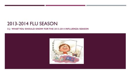 2013-2014 FLU SEASON EQ: WHAT YOU SHOULD KNOW FOR THE 2013-2014 INFLUENZA SEASON.