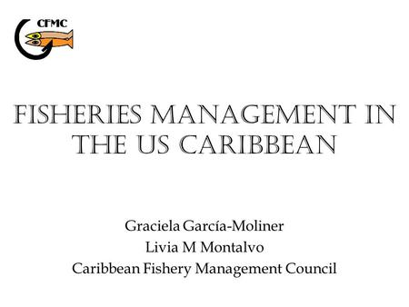 Fisheries Management in the US Caribbean Graciela García-Moliner Livia M Montalvo Caribbean Fishery Management Council.