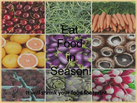 Eat Food in Season! It will shrink your food footprint…