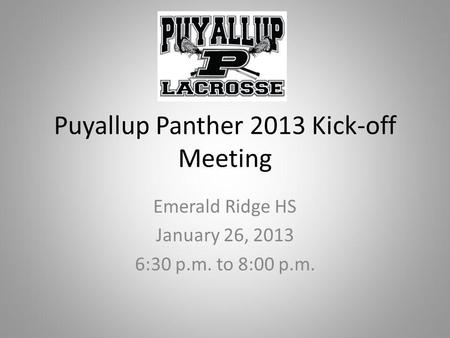 Puyallup Panther 2013 Kick-off Meeting Emerald Ridge HS January 26, 2013 6:30 p.m. to 8:00 p.m.
