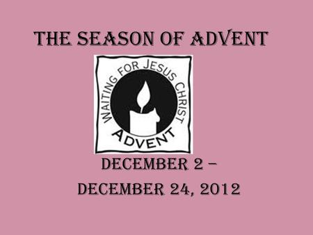 The Season of Advent December 2 – December 24, 2012.