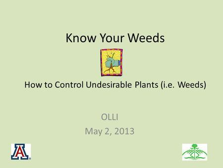 Know Your Weeds How to Control Undesirable Plants (i.e. Weeds) OLLI May 2, 2013.
