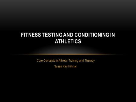 Core Concepts in Athletic Training and Therapy Susan Kay Hillman FITNESS TESTING AND CONDITIONING IN ATHLETICS.