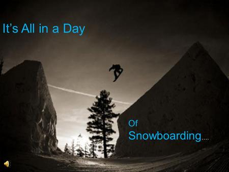 Its All in a Day Of Snowboarding …. Theres What in What? One may think that snowboarding is a sport made up of punk kids who wear bandanas over their.