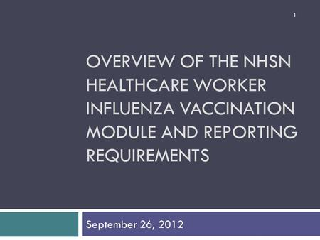 OVERVIEW OF THE NHSN HEALTHCARE WORKER INFLUENZA VACCINATION MODULE AND REPORTING REQUIREMENTS September 26, 2012 1.