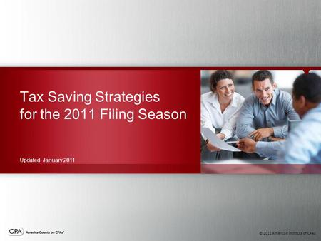 © 2011 American Institute of CPAs Tax Saving Strategies for the 2011 Filing Season Updated January 2011.