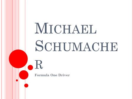 M ICHAEL S CHUMACHE R Formula One Driver. M ICHAEL S CHUMACHER Sport : Formula One Driving Nationality : German Born : 3 rd January, 1969.