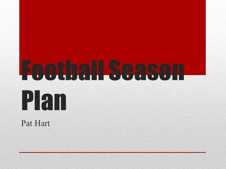 Football Season Plan Pat Hart. End of Season Handing in equipment Graduating players Season Review Playbook adjustments Football is like life, it requires.