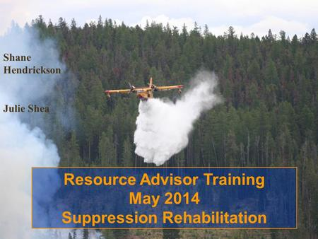 Shane Hendrickson Julie Shea Resource Advisor Training May 2014 Suppression Rehabilitation.