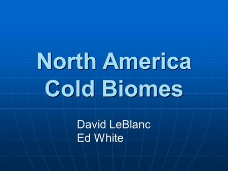 North America Cold Biomes David LeBlanc Ed White.