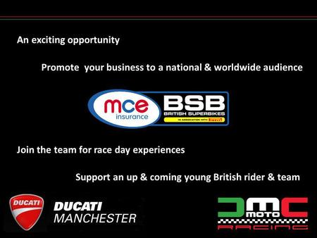 An exciting opportunity Support an up & coming young British rider & team Promote your business to a national & worldwide audience Join the team for race.