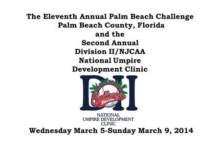 The Eleventh Annual Palm Beach Challenge Palm Beach County, Florida and the Second Annual Division II/NJCAA National Umpire Development Clinic.