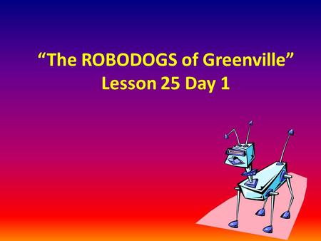 """The ROBODOGS of Greenville"" Lesson 25 Day 1"