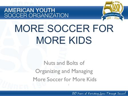 MORE SOCCER FOR MORE KIDS Nuts and Bolts of Organizing and Managing More Soccer for More Kids 1 1.