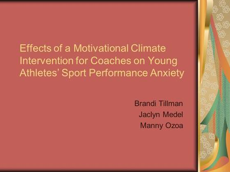 Effects of a Motivational Climate Intervention for Coaches on Young Athletes Sport Performance Anxiety Brandi Tillman Jaclyn Medel Manny Ozoa.
