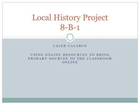 CALEB CALARCO USING ONLINE RESOURCES TO BRING PRIMARY SOURCES TO THE CLASSROOM ONLINE Local History Project 8-B-1.