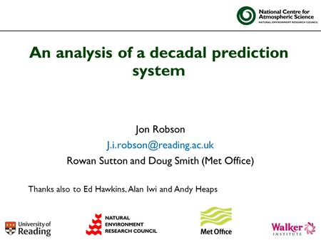 Jon Robson Rowan Sutton and Doug Smith (Met Office) An analysis of a decadal prediction system Thanks also to Ed Hawkins, Alan.
