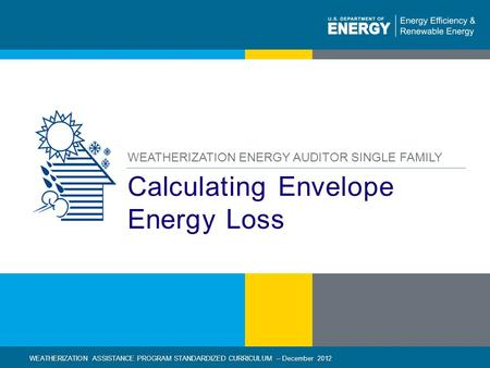 1 | WEATHERIZATION ASSISTANCE PROGRAM STANDARDIZED CURRICULUM – December 2012 eere.energy.gov Calculating Envelope Energy Loss WEATHERIZATION ENERGY AUDITOR.