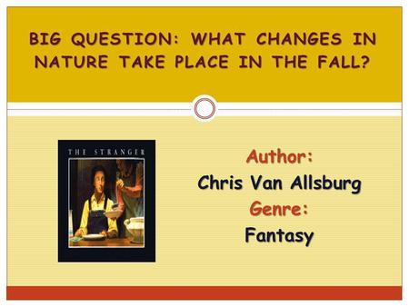 BIG QUESTION: WHAT CHANGES IN NATURE TAKE PLACE IN THE FALL? Author: Chris Van Allsburg Genre:Fantasy.