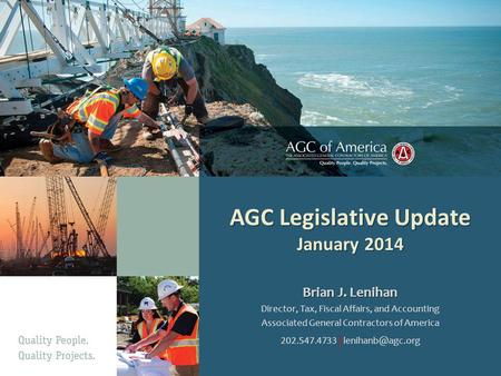AGC Legislative Update January 2014 Brian J. Lenihan Director, Tax, Fiscal Affairs, and Accounting Associated General Contractors of America 202.547.4733.