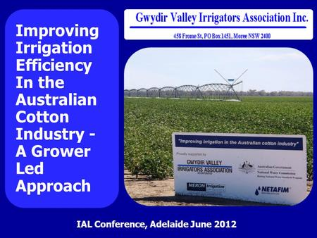 Improving Irrigation Efficiency In the Australian Cotton Industry - A Grower Led Approach IAL Conference, Adelaide June 2012.