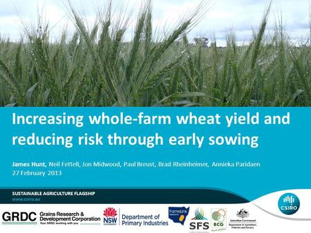 Increasing whole-farm wheat yield and reducing risk through early sowing SUSTAINABLE AGRICULTURE FLAGSHIP James Hunt, Neil Fettell, Jon Midwood, Paul Breust,