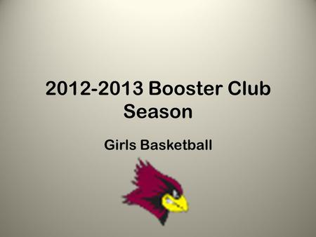 2012-2013 Booster Club Season Girls Basketball. Welcome!! Goals for the Booster Club Season: – Get girls in the gym – Focus on skills – Introduce them.