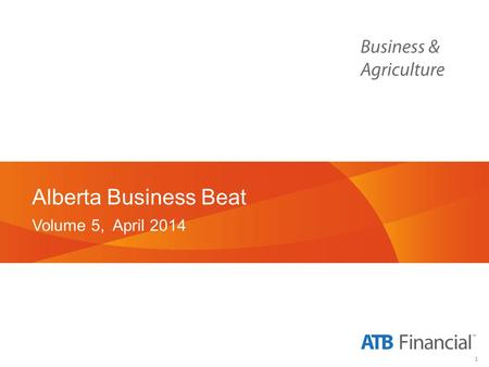 1 Alberta Business Beat Volume 5, April 2014. 2 Background and Methodology.