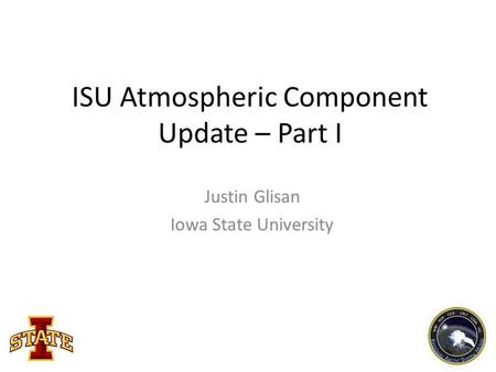 ISU Atmospheric Component Update – Part I Justin Glisan Iowa State University.