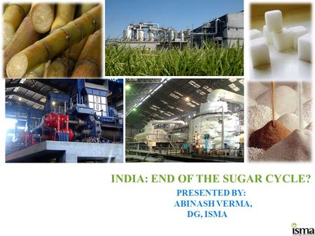 INDIA: END OF THE SUGAR CYCLE? PRESENTED BY: ABINASH VERMA, DG, ISMA